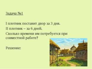 Задача №1 I плотник поставит двор за 3 дня. II плотник – за 6 дней. Сколько