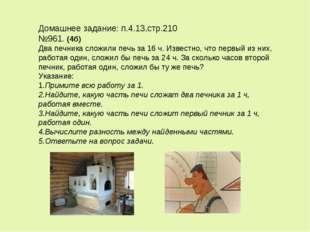 Домашнее задание: п.4.13,стр.210 №961. (4б) Два печника сложили печь за 16 ч.
