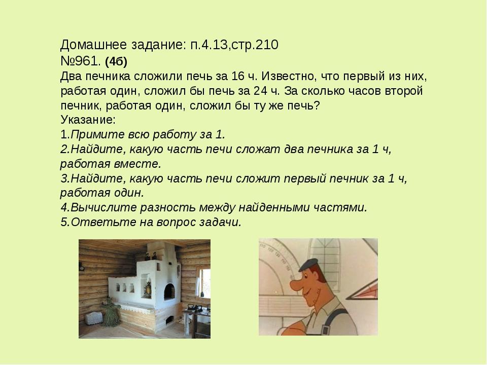 Домашнее задание: п.4.13,стр.210 №961. (4б) Два печника сложили печь за 16 ч....