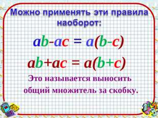ab-ac = а(b-c) ab+ac = а(b+c) Это называется выносить общий множитель за скоб