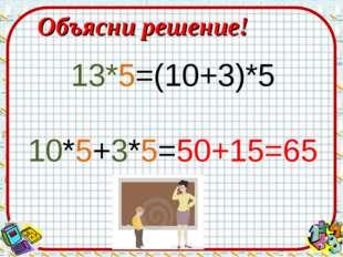 Объясни решение! 13*5=(10+3)*5 10*5+3*5=50+15=65