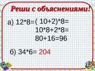 Реши с объяснениями! а) 12*8= ( 10+2)*8= 10*8+2*8= 80+16=96 б) 34*6= 204