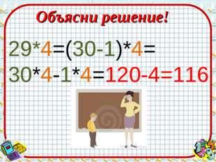 Объясни решение! 29*4=(30-1)*4= 30*4-1*4=120-4=116