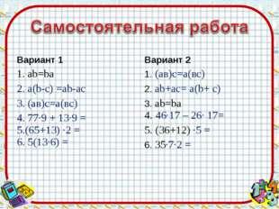 Вариант 1 1. аb=bа 2. а(b-c) =ab-ac 3. (ав)с=а(вс) 4. 77·9 + 13·9 = 5.(65+13)