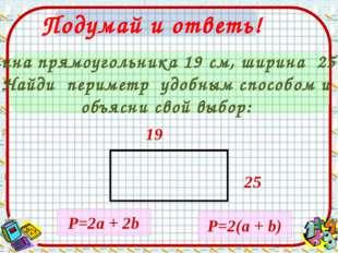 Подумай и ответь! Длина прямоугольника 19 см, ширина 25cм. Найди периметр удо