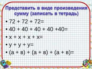 72 + 72 + 72= 40 + 40 + 40 + 40 +40= х + х + х + х= y + у + у= (а + в) + (а +