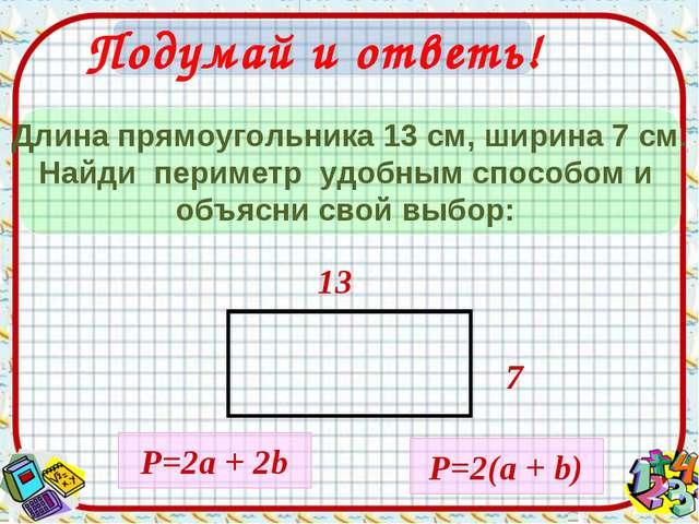 Подумай и ответь! Длина прямоугольника 13 см, ширина 7 cм. Найди периметр удо...