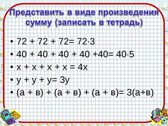 72 + 72 + 72= 72·3 40 + 40 + 40 + 40 +40= 40·5 х + х + х + х = 4х у + у + у=...