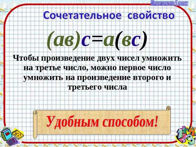 (ав)с=а(вс) Чтобы произведение двух чисел умножить на третье число, можно пер...