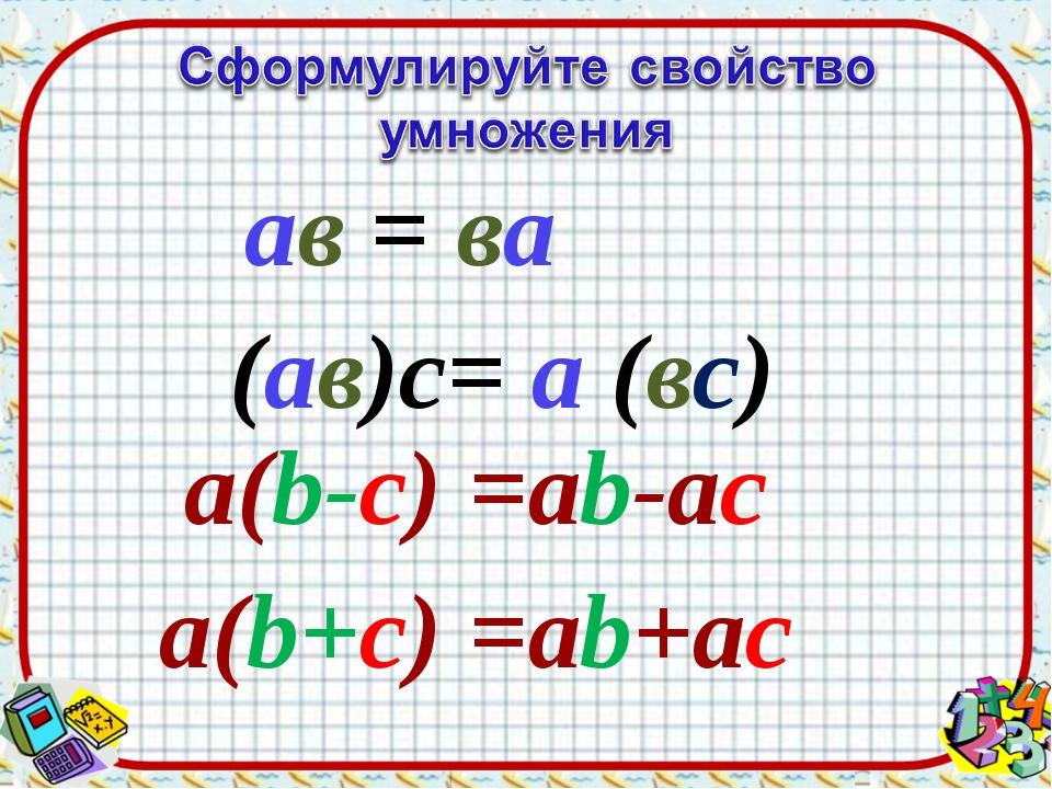 ав = ва (ав)с= а (вс) а(b-c) =ab-ac а(b+c) =ab+ac