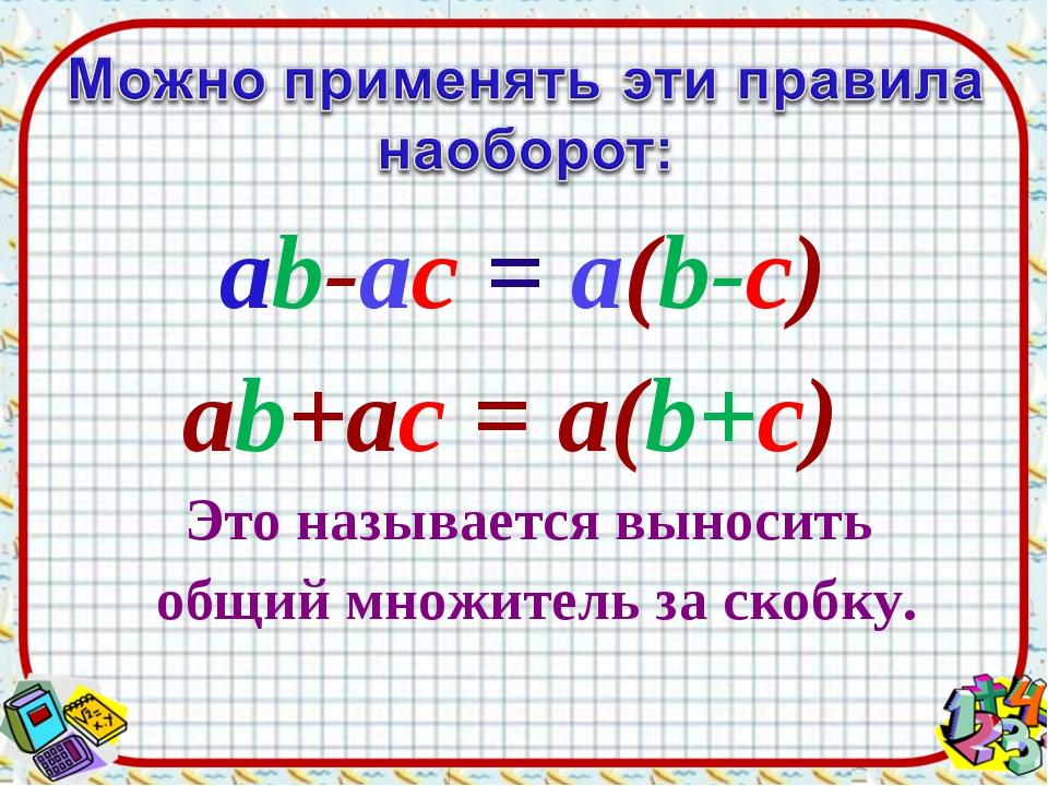 ab-ac = а(b-c) ab+ac = а(b+c) Это называется выносить общий множитель за скоб...