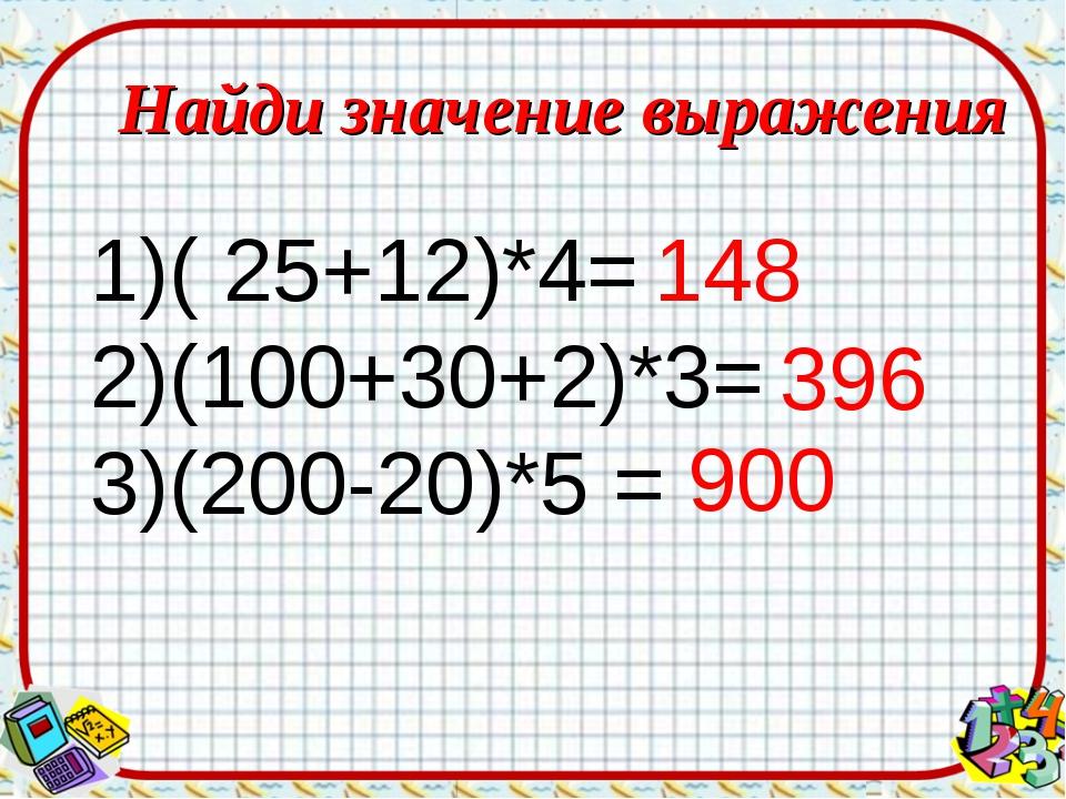 Найди значение выражения ( 25+12)*4= (100+30+2)*3= (200-20)*5 = 148 396 900