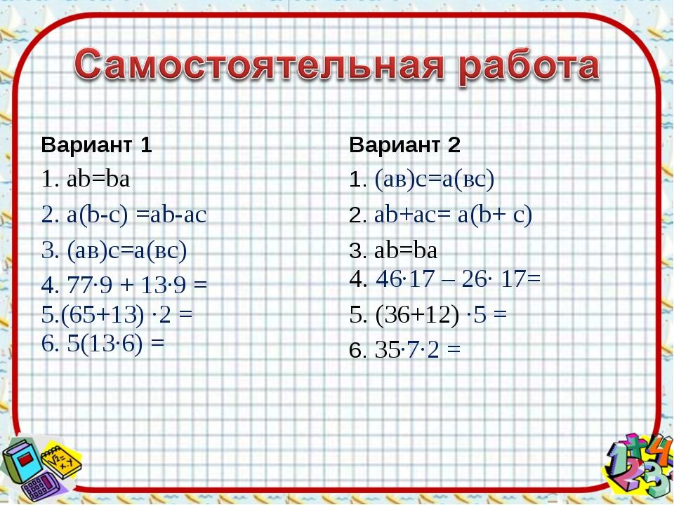Вариант 1 1. аb=bа 2. а(b-c) =ab-ac 3. (ав)с=а(вс) 4. 77·9 + 13·9 = 5.(65+13)...