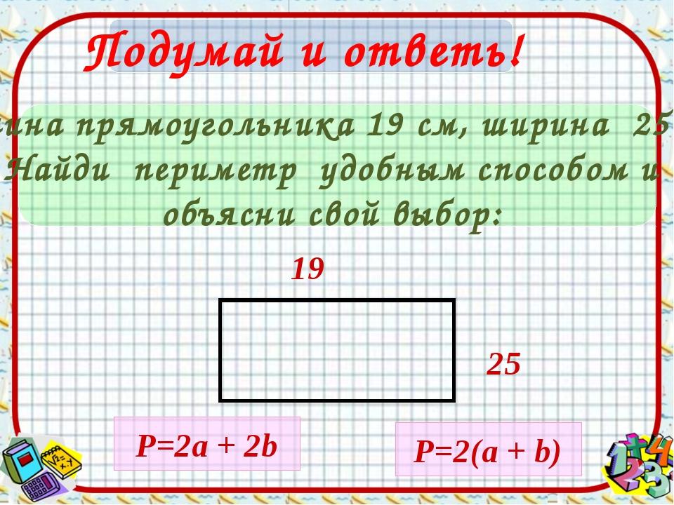 Подумай и ответь! Длина прямоугольника 19 см, ширина 25cм. Найди периметр удо...