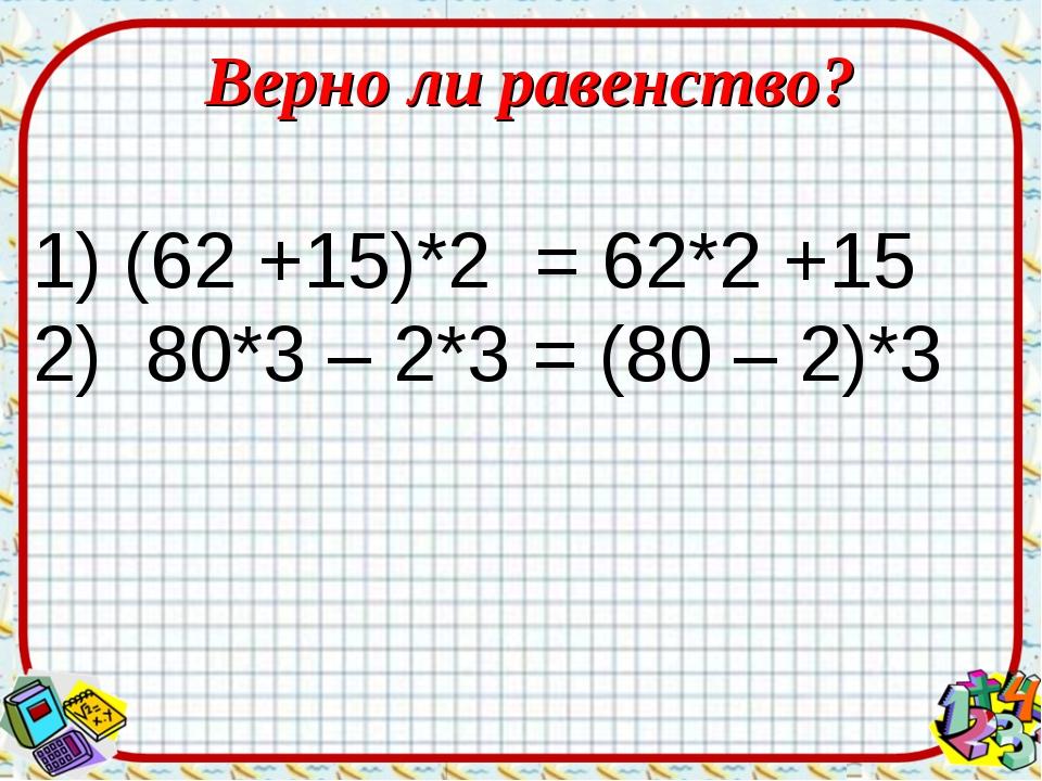 Верно ли равенство? (62 +15)*2 = 62*2 +15 2) 80*3 – 2*3 = (80 – 2)*3