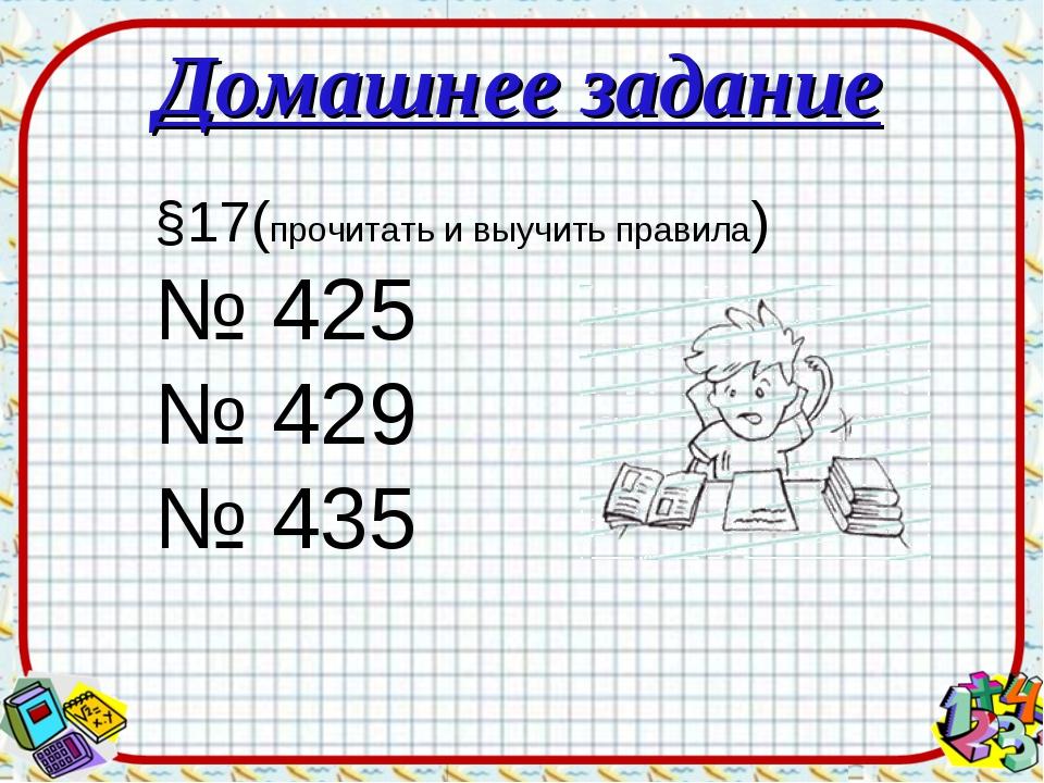 Домашнее задание §17(прочитать и выучить правила) № 425 № 429 № 435