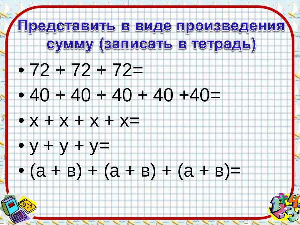 72 + 72 + 72= 40 + 40 + 40 + 40 +40= х + х + х + х= y + у + у= (а + в) + (а +...