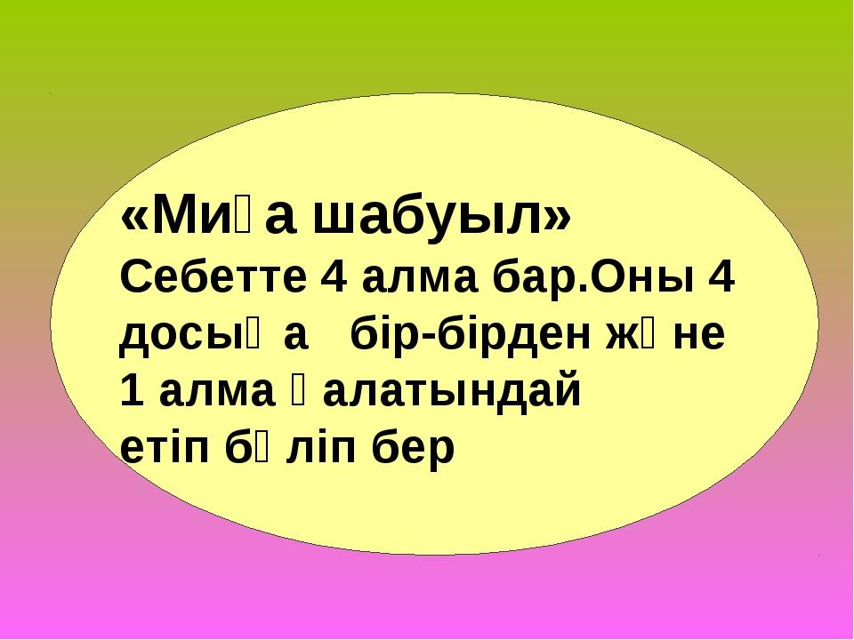 «Миға шабуыл» Себетте 4 алма бар.Оны 4 досыңа бір-бірден және 1 алма қалатынд...