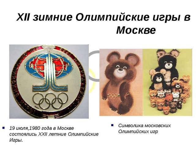 XII зимние Олимпийские игры в  Москве 19 июля,1980 года в Москве состоялись...
