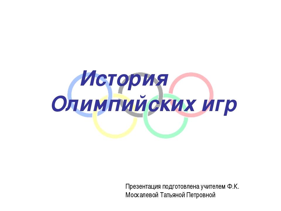 История Олимпийских игр Презентация подготовлена учителем Ф.К. Москалевой Та...