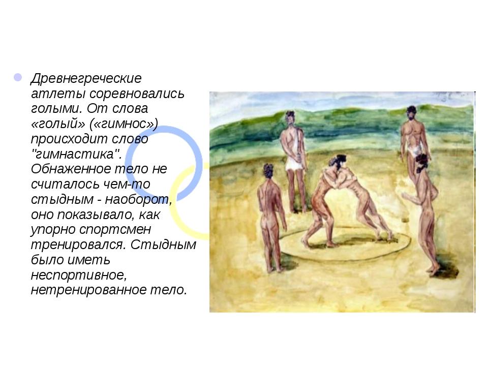 Древнегреческие атлеты соревновались голыми. От слова «голый» («гимнос») про...
