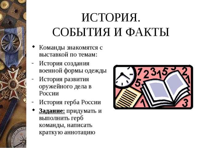 ИСТОРИЯ. СОБЫТИЯ И ФАКТЫ Команды знакомятся с выставкой по темам: История соз...