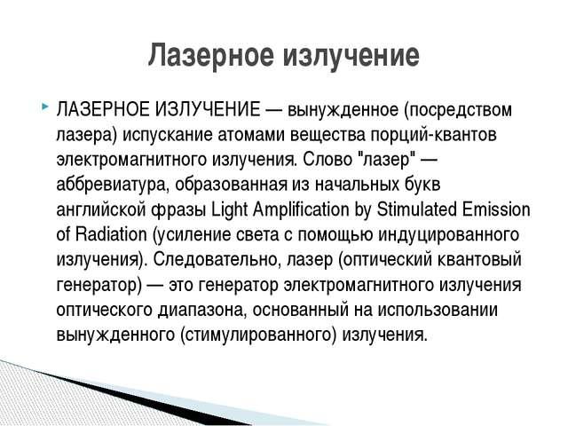 ЛАЗЕРНОЕ ИЗЛУЧЕНИЕ — вынужденное (посредством лазера) испускание атомами веще...