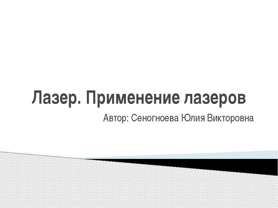 Лазер. Применение лазеров Автор: Сеногноева Юлия Викторовна