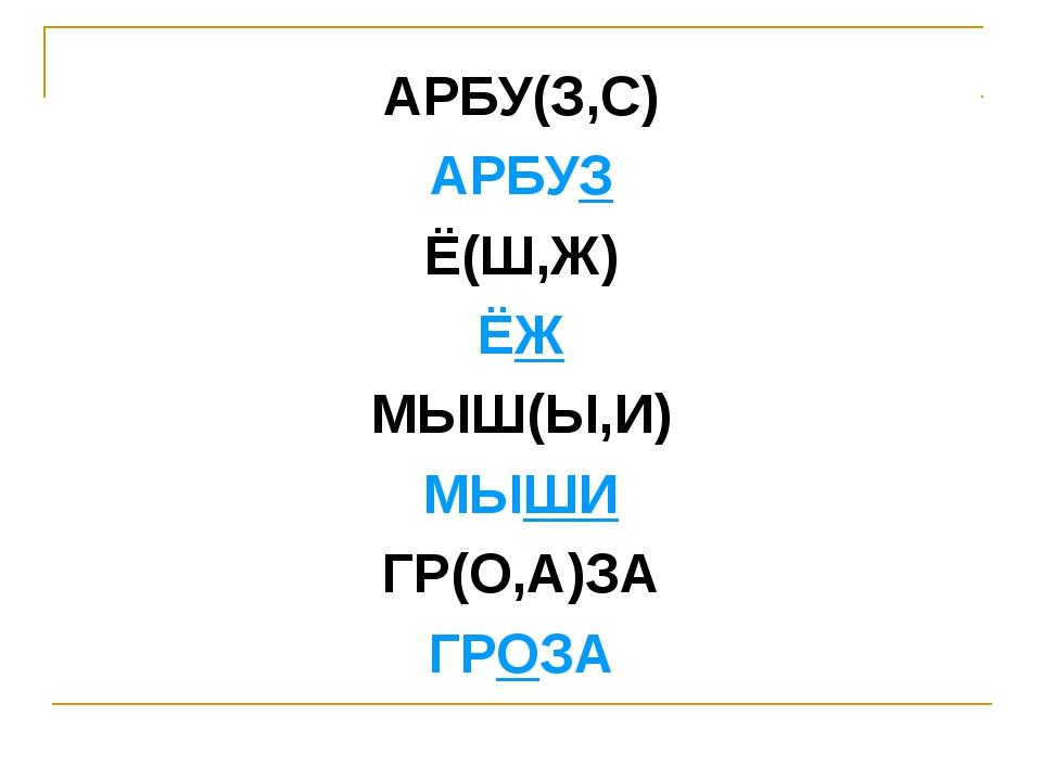 АРБУ(З,С) АРБУЗ Ё(Ш,Ж) ЁЖ МЫШ(Ы,И) МЫШИ ГР(О,А)ЗА ГРОЗА