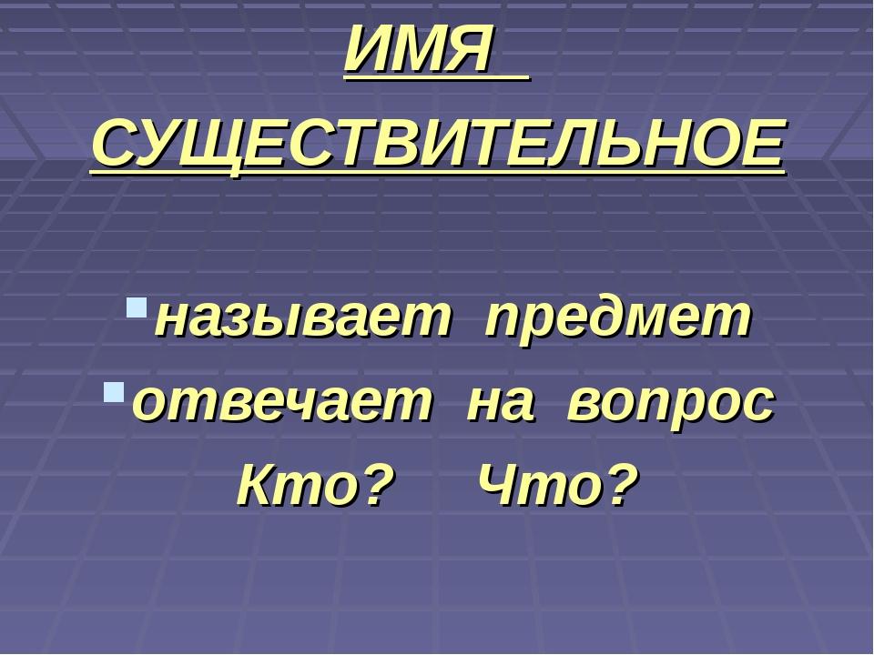 ИМЯ СУЩЕСТВИТЕЛЬНОЕ называет предмет отвечает на вопрос Кто? Что?