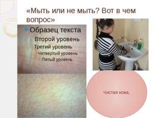 «Мыть или не мыть? Вот в чем вопрос» Чистая кожа.