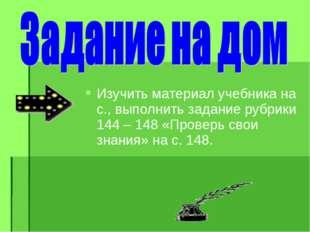 Изучить материал учебника на с., выполнить задание рубрики 144 – 148 «Проверь