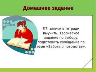 Домашнее задание §7, записи в тетради выучить. Творческое задание по выбору:
