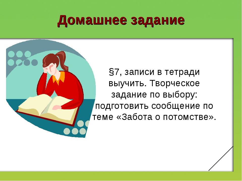 Домашнее задание §7, записи в тетради выучить. Творческое задание по выбору:...