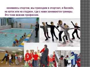 занимаясь спортом, мы приходим в спортзал, в бассейн, на каток или на стадио