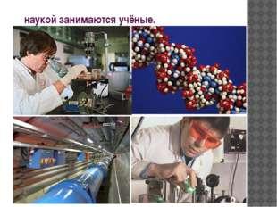 наукой занимаются учёные.