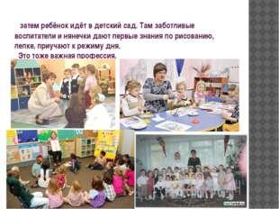 затем ребёнок идёт в детский сад. Там заботливые воспитатели и нянечки дают