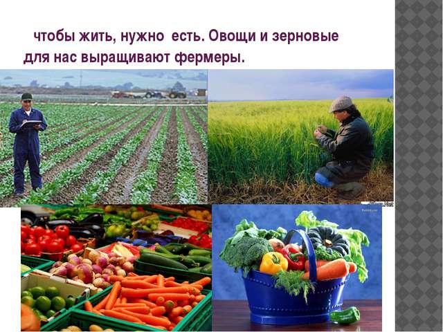 чтобы жить, нужно есть. Овощи и зерновые для нас выращивают фермеры.
