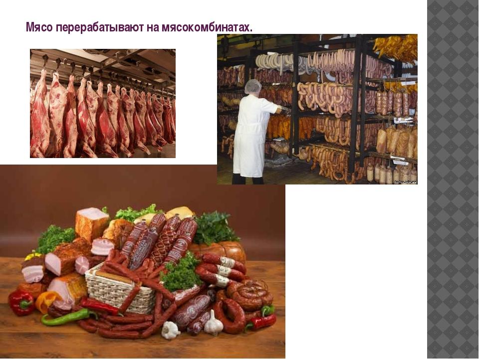 Мясо перерабатывают на мясокомбинатах.
