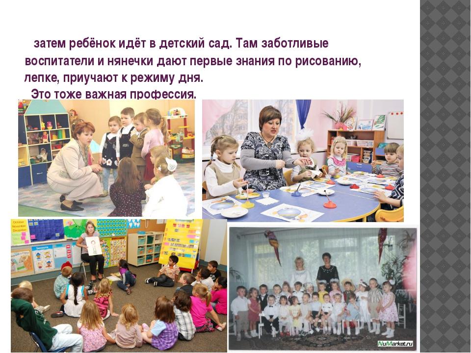 затем ребёнок идёт в детский сад. Там заботливые воспитатели и нянечки дают...