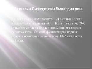 Хуббатуллин Сираҗетдин Ямалтдин улы. Ул 1942 елда сугышка китә. 1943 елның ап
