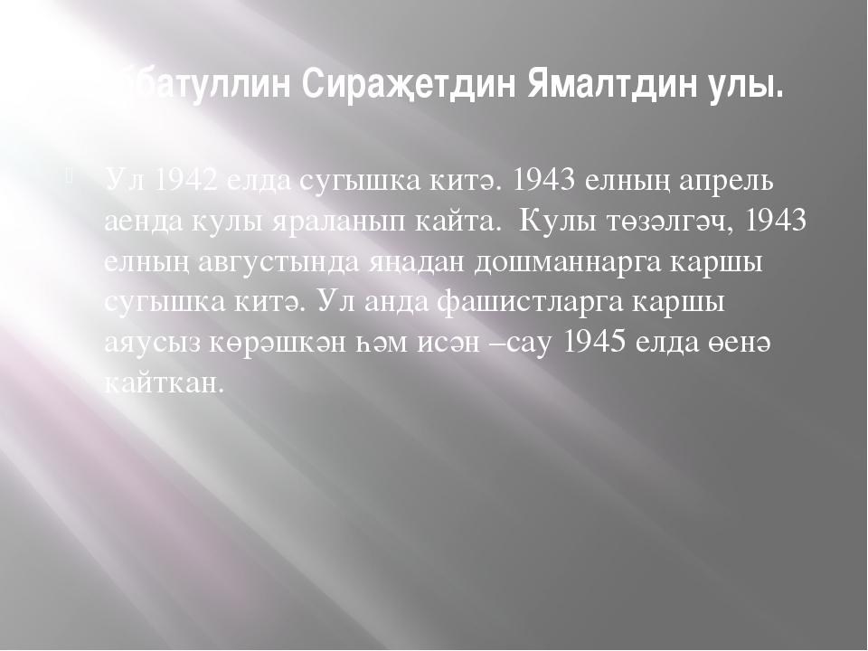Хуббатуллин Сираҗетдин Ямалтдин улы. Ул 1942 елда сугышка китә. 1943 елның ап...