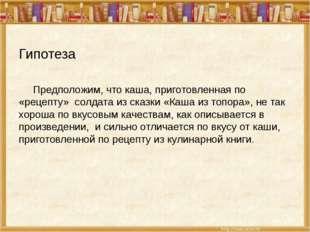 Гипотеза Предположим, что каша, приготовленная по «рецепту» солдата из сказки