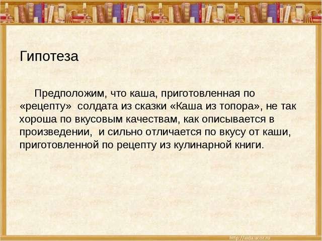 Гипотеза Предположим, что каша, приготовленная по «рецепту» солдата из сказки...