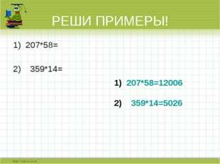 РЕШИ ПРИМЕРЫ! 207*58= 359*14=  207*58=12006 359*14=5026