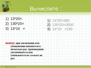 Вычислите : 13*20= 130*20= 13*10 = вывод: при увеличении или уменьшении множи