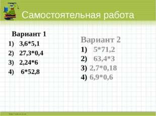 Самостоятельная работа Вариант 1 3,6*5,1 27,3*0,4 2,24*6 6*52,8 Вариант 2 5*7