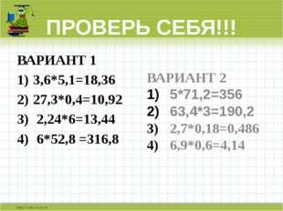 ПРОВЕРЬ СЕБЯ!!! ВАРИАНТ 1 3,6*5,1=18,36 27,3*0,4=10,92 2,24*6=13,44 6*52,8 =3