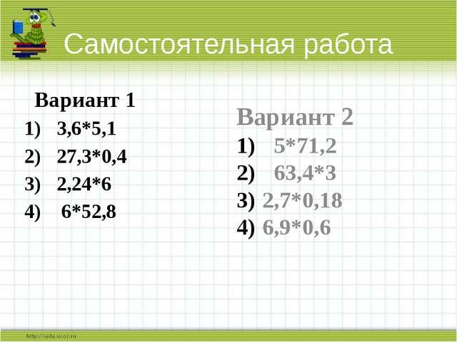 Самостоятельная работа Вариант 1 3,6*5,1 27,3*0,4 2,24*6 6*52,8 Вариант 2 5*7...