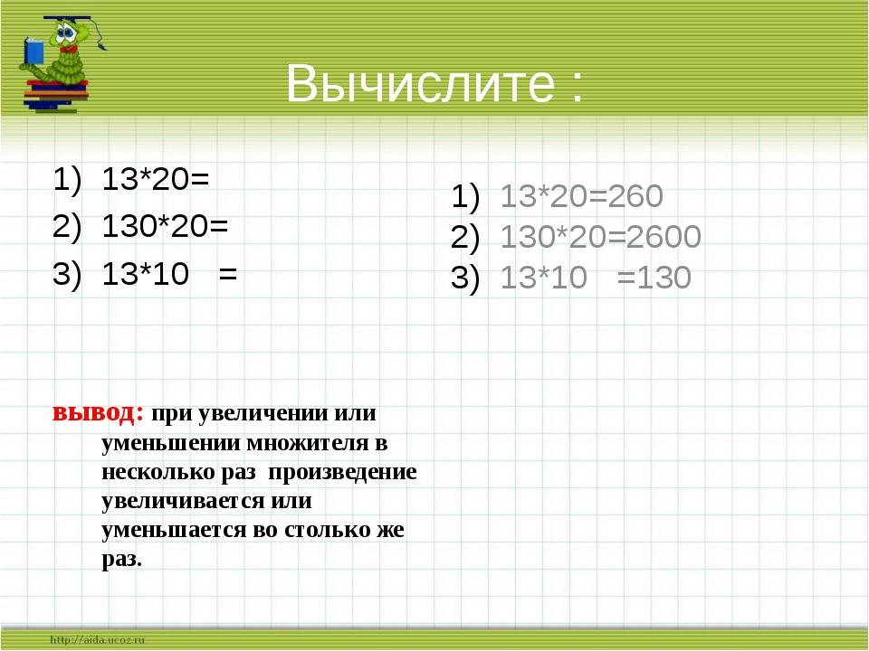 Вычислите : 13*20= 130*20= 13*10 = вывод: при увеличении или уменьшении множи...